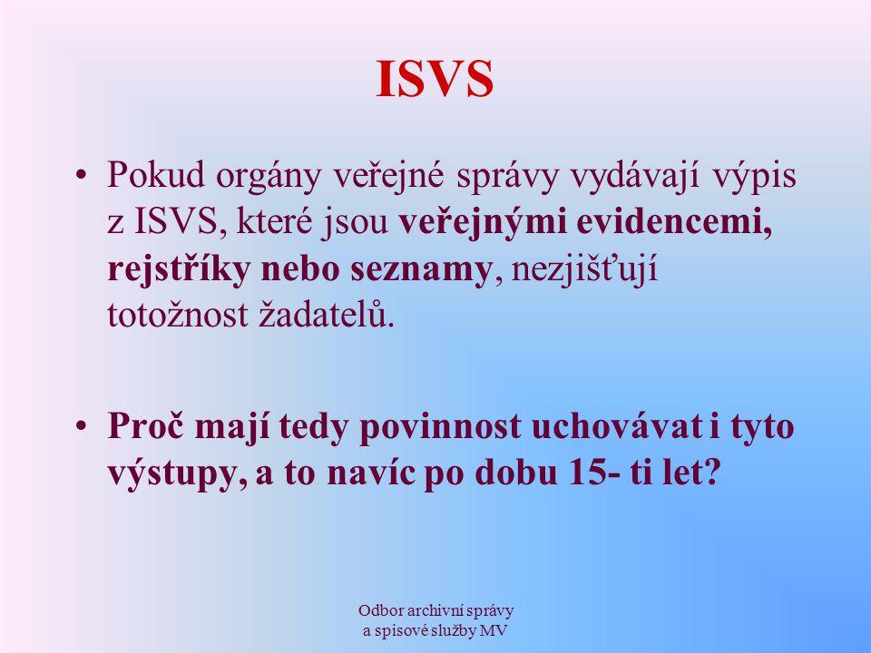 Odbor archivní správy a spisové služby MV ISVS Pokud orgány veřejné správy vydávají výpis z ISVS, které jsou veřejnými evidencemi, rejstříky nebo seznamy, nezjišťují totožnost žadatelů.
