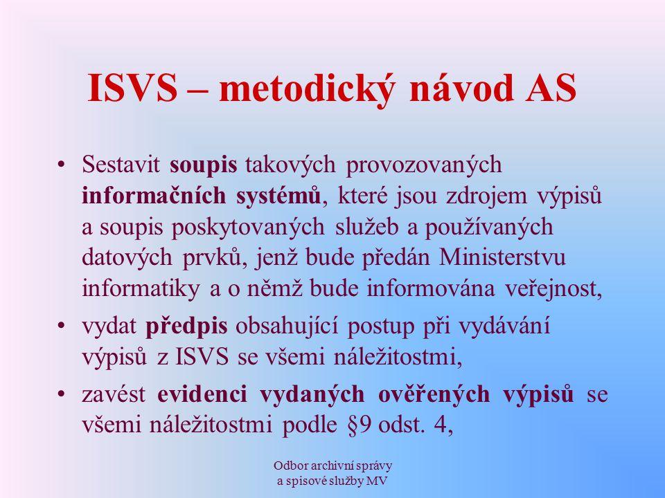 Odbor archivní správy a spisové služby MV ISVS – metodický návod AS Sestavit soupis takových provozovaných informačních systémů, které jsou zdrojem výpisů a soupis poskytovaných služeb a používaných datových prvků, jenž bude předán Ministerstvu informatiky a o němž bude informována veřejnost, vydat předpis obsahující postup při vydávání výpisů z ISVS se všemi náležitostmi, zavést evidenci vydaných ověřených výpisů se všemi náležitostmi podle §9 odst.