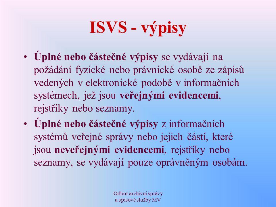 Odbor archivní správy a spisové služby MV ISVS - výpisy Úplné nebo částečné výpisy se vydávají na požádání fyzické nebo právnické osobě ze zápisů vedených v elektronické podobě v informačních systémech, jež jsou veřejnými evidencemi, rejstříky nebo seznamy.
