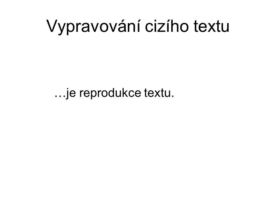 Vypravování cizího textu …je reprodukce textu.