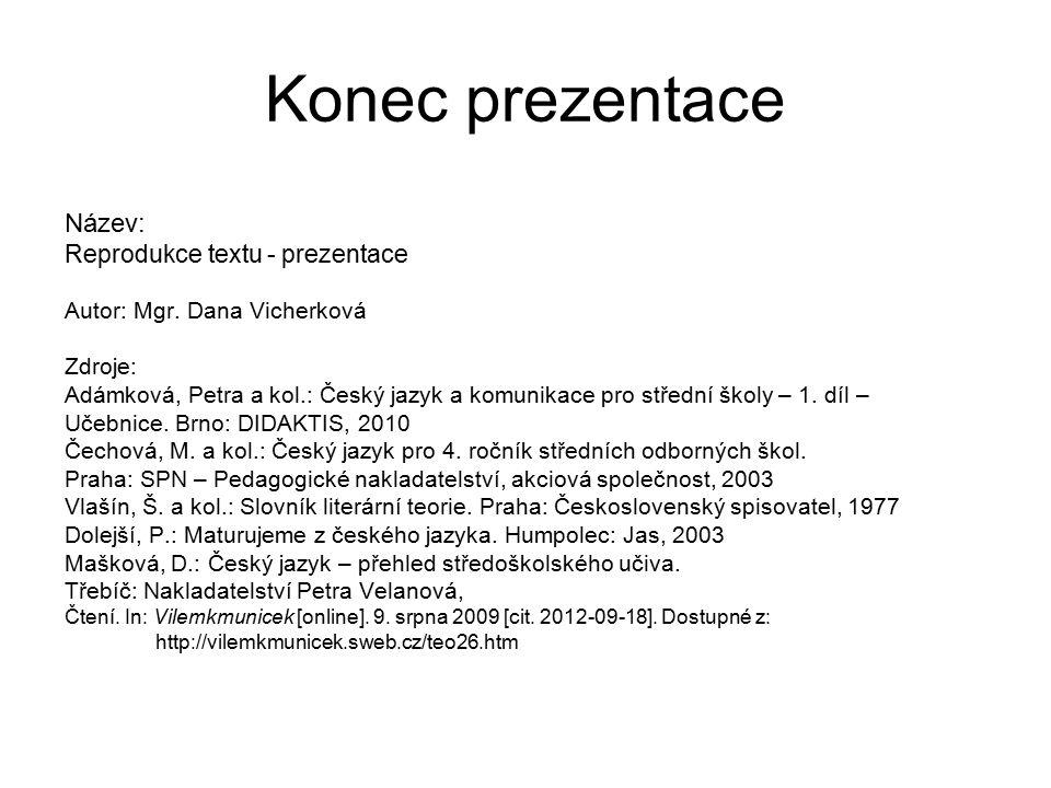 Konec prezentace Název: Reprodukce textu - prezentace Autor: Mgr. Dana Vicherková Zdroje: Adámková, Petra a kol.: Český jazyk a komunikace pro střední