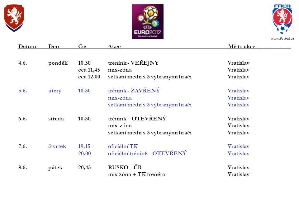 4.6.pondělí10.30trénink - VEŘEJNÝVratislav cca 11,45mix-zónaVratislav cca 12,00setkání médií s 3 vybranými hráči Vratislav 5.6.úterý10.30trénink - ZAVŘENÝVratislav mix-zónaVratislav setkání médií s 3 vybranými hráči Vratislav 6.6.středa10.30trénink – OTEVŘENÝVratislav mix-zónaVratislav setkání médií s 3 vybranými hráči Vratislav 7.6.čtvrtek19.15oficiální TKVratislav 20.00oficiální trénink - OTEVŘENÝVratislav 8.6.pátek20,45RUSKO – ČRVratislav mix zóna + TK trenéraVratislav DatumDenČasAkce Místo akce____________ www.fotbal.cz