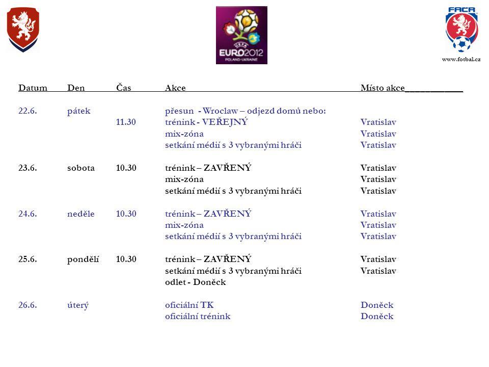 DatumDenČasAkceMísto akce____________ 22.6.pátekpřesun - Wroclaw – odjezd domů nebo: 11.30trénink - VEŘEJNÝVratislav mix-zónaVratislav setkání médií s 3 vybranými hráči Vratislav 23.6.sobota10.30trénink – ZAVŘENÝVratislav mix-zónaVratislav setkání médií s 3 vybranými hráčiVratislav 24.6.neděle10.30trénink – ZAVŘENÝVratislav mix-zónaVratislav setkání médií s 3 vybranými hráčiVratislav 25.6.pondělí10.30trénink – ZAVŘENÝVratislav setkání médií s 3 vybranými hráčiVratislav odlet - Doněck 26.6.úterýoficiální TKDoněck oficiální tréninkDoněck www.fotbal.cz