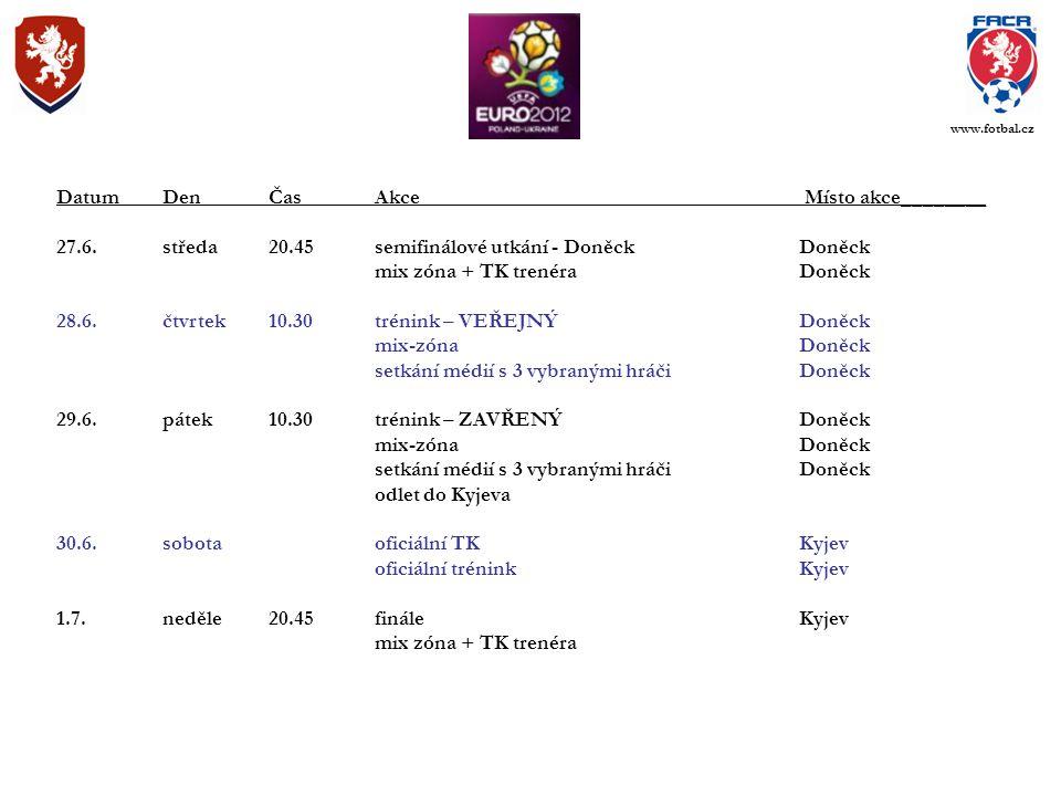 DatumDenČasAkce Místo akce________ 27.6.středa20.45semifinálové utkání - DoněckDoněck mix zóna + TK trenéraDoněck 28.6.čtvrtek10.30trénink – VEŘEJNÝDoněck mix-zónaDoněck setkání médií s 3 vybranými hráčiDoněck 29.6.pátek10.30trénink – ZAVŘENÝDoněck mix-zónaDoněck setkání médií s 3 vybranými hráčiDoněck odlet do Kyjeva 30.6.sobotaoficiální TKKyjev oficiální tréninkKyjev 1.7.neděle20.45fináleKyjev mix zóna + TK trenéra www.fotbal.cz
