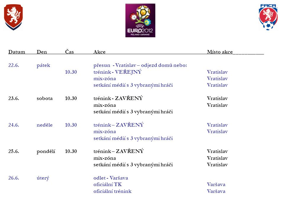 DatumDenČasAkce Místo akce___________ 22.6.pátek přesun - Vratislav – odjezd domů nebo: 10.30trénink - VEŘEJNÝVratislav mix-zónaVratislav setkání médií s 3 vybranými hráčiVratislav 23.6.sobota10.30trénink - ZAVŘENÝVratislav mix-zónaVratislav setkání médií s 3 vybranými hráči 24.6.neděle10.30trénink – ZAVŘENÝVratislav mix-zónaVratislav setkání médií s 3 vybranými hráči 25.6.pondělí10.30trénink – ZAVŘENÝVratislav mix-zónaVratislav setkání médií s 3 vybranými hráčiVratislav 26.6.úterýodlet - Varšava oficiální TKVaršava oficiální tréninkVaršava