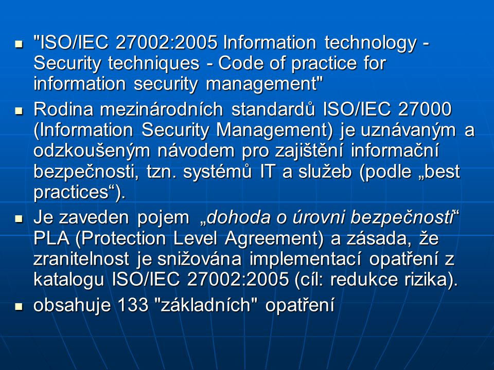 ISO/IEC 27002:2005 Information technology - Security techniques - Code of practice for information security management ISO/IEC 27002:2005 Information technology - Security techniques - Code of practice for information security management Rodina mezinárodních standardů ISO/IEC 27000 (Information Security Management) je uznávaným a odzkoušeným návodem pro zajištění informační bezpečnosti, tzn.
