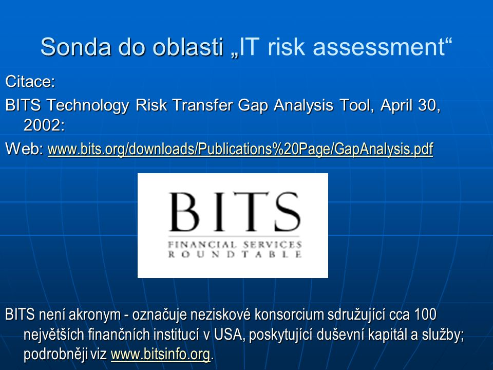 "Sonda do oblasti "" Sonda do oblasti ""IT risk assessment Citace: BITS Technology Risk Transfer Gap Analysis Tool, April 30, 2002: Web: www.bits.org/downloads/Publications%20Page/GapAnalysis.pdf www.bits.org/downloads/Publications%20Page/GapAnalysis.pdf BITS není akronym - označuje neziskové konsorcium sdružující cca 100 největších finančních institucí v USA, poskytující duševní kapitál a služby; podrobněji viz www.bitsinfo.org."