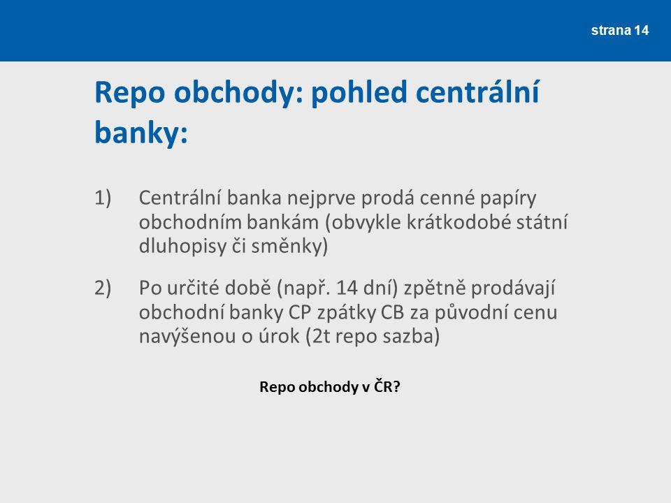 strana 14 Repo obchody: pohled centrální banky: 1)Centrální banka nejprve prodá cenné papíry obchodním bankám (obvykle krátkodobé státní dluhopisy či