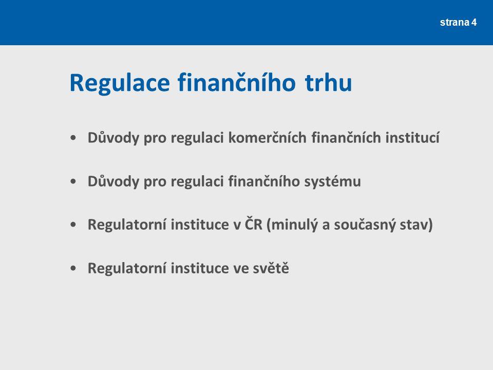 strana 4 Regulace finančního trhu Důvody pro regulaci komerčních finančních institucí Důvody pro regulaci finančního systému Regulatorní instituce v Č