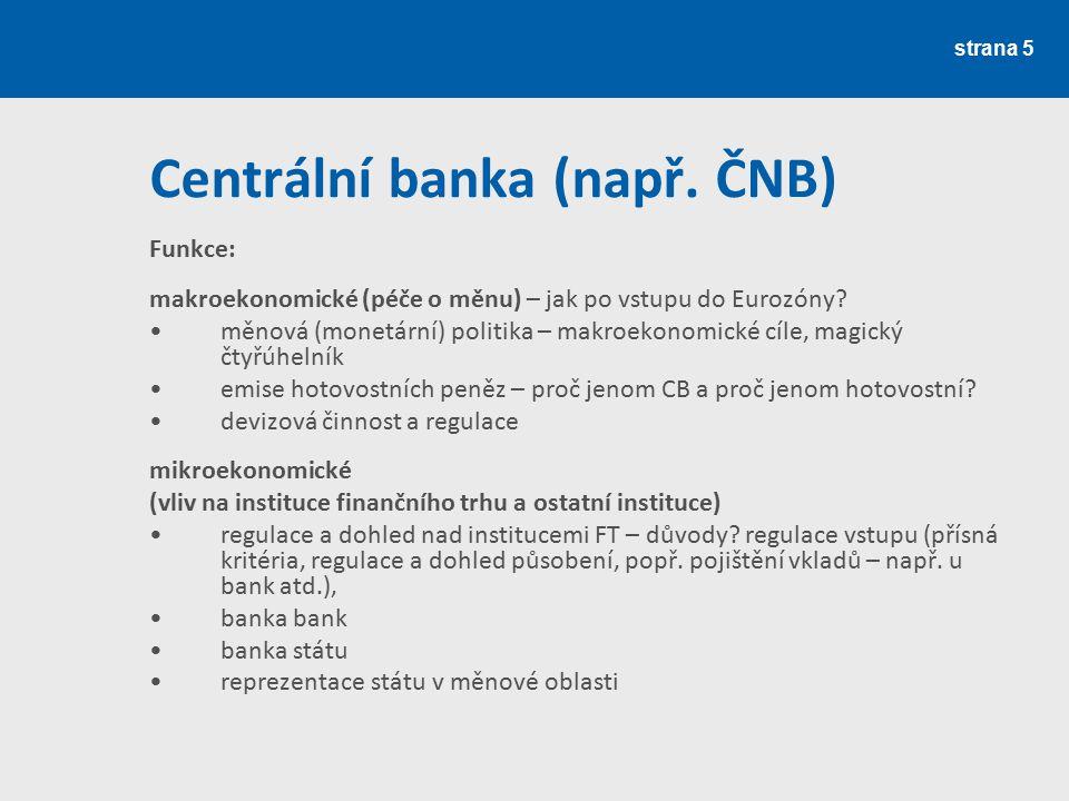 strana 5 Centrální banka (např. ČNB) Funkce: makroekonomické (péče o měnu) – jak po vstupu do Eurozóny? měnová (monetární) politika – makroekonomické