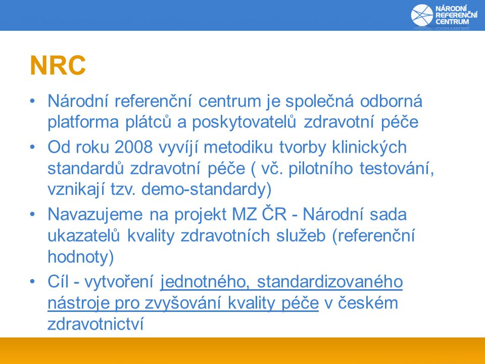 NRC Národní referenční centrum je společná odborná platforma plátců a poskytovatelů zdravotní péče Od roku 2008 vyvíjí metodiku tvorby klinických standardů zdravotní péče ( vč.
