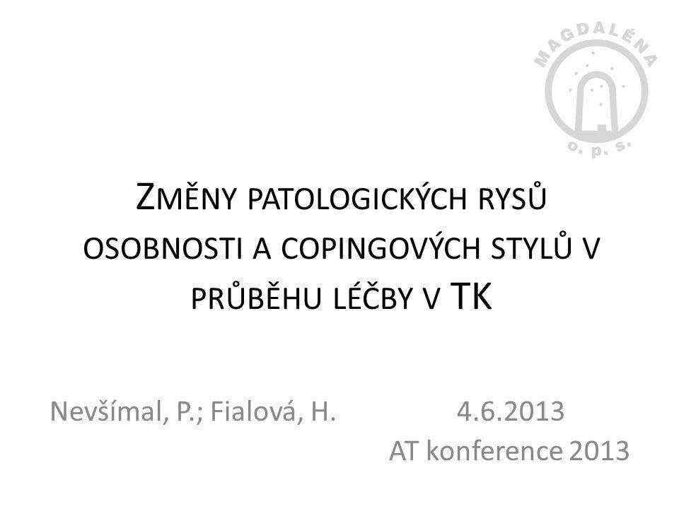 Z MĚNY PATOLOGICKÝCH RYSŮ OSOBNOSTI A COPINGOVÝCH STYLŮ V PRŮBĚHU LÉČBY V TK Nevšímal, P.; Fialová, H. 4.6.2013 AT konference 2013