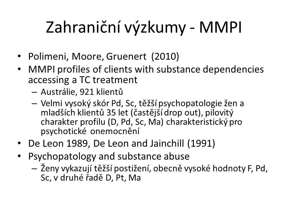 Zahraniční výzkumy - MMPI Polimeni, Moore, Gruenert (2010) MMPI profiles of clients with substance dependencies accessing a TC treatment – Austrálie, 921 klientů – Velmi vysoký skór Pd, Sc, těžší psychopatologie žen a mladších klientů 35 let (častější drop out), pilovitý charakter profilu (D, Pd, Sc, Ma) charakteristický pro psychotické onemocnění De Leon 1989, De Leon and Jainchill (1991) Psychopatology and substance abuse – Ženy vykazují těžší postižení, obecně vysoké hodnoty F, Pd, Sc, v druhé řadě D, Pt, Ma
