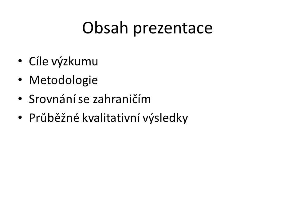 Obsah prezentace Cíle výzkumu Metodologie Srovnání se zahraničím Průběžné kvalitativní výsledky