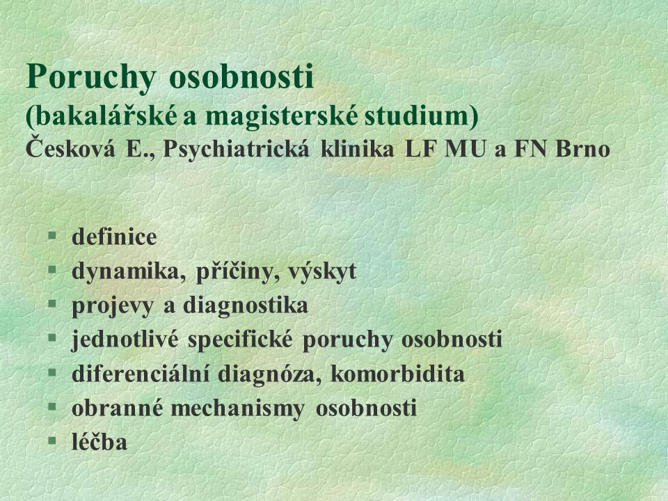 Poruchy osobnosti (bakalářské a magisterské studium) Česková E., Psychiatrická klinika LF MU a FN Brno §definice §dynamika, příčiny, výskyt §projevy a