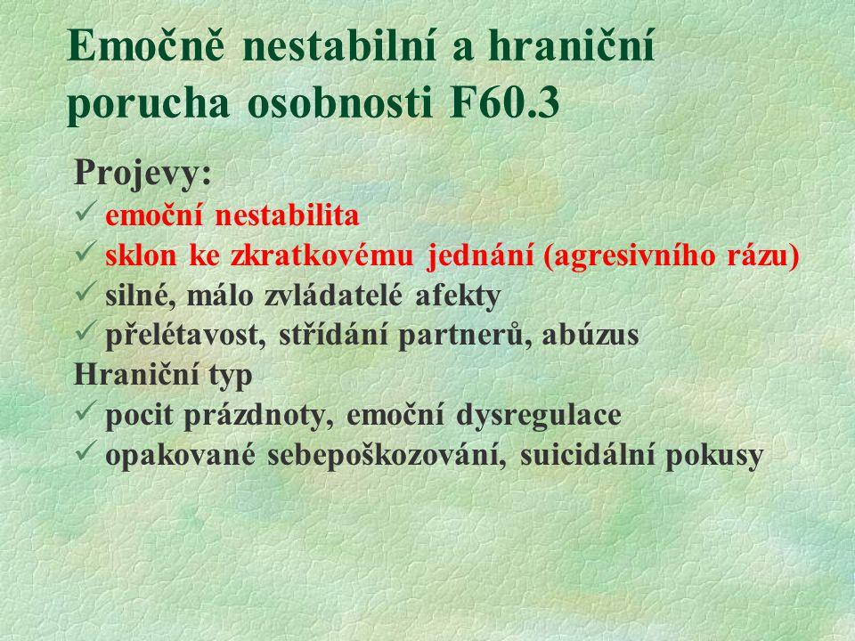 Emočně nestabilní a hraniční porucha osobnosti F60.3 Projevy: emoční nestabilita sklon ke zkratkovému jednání (agresivního rázu) silné, málo zvládatel