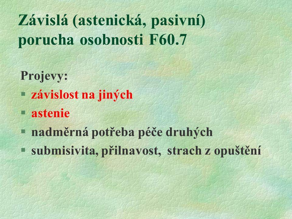 Závislá (astenická, pasivní) porucha osobnosti F60.7 Projevy: §závislost na jiných §astenie §nadměrná potřeba péče druhých §submisivita, přilnavost, s