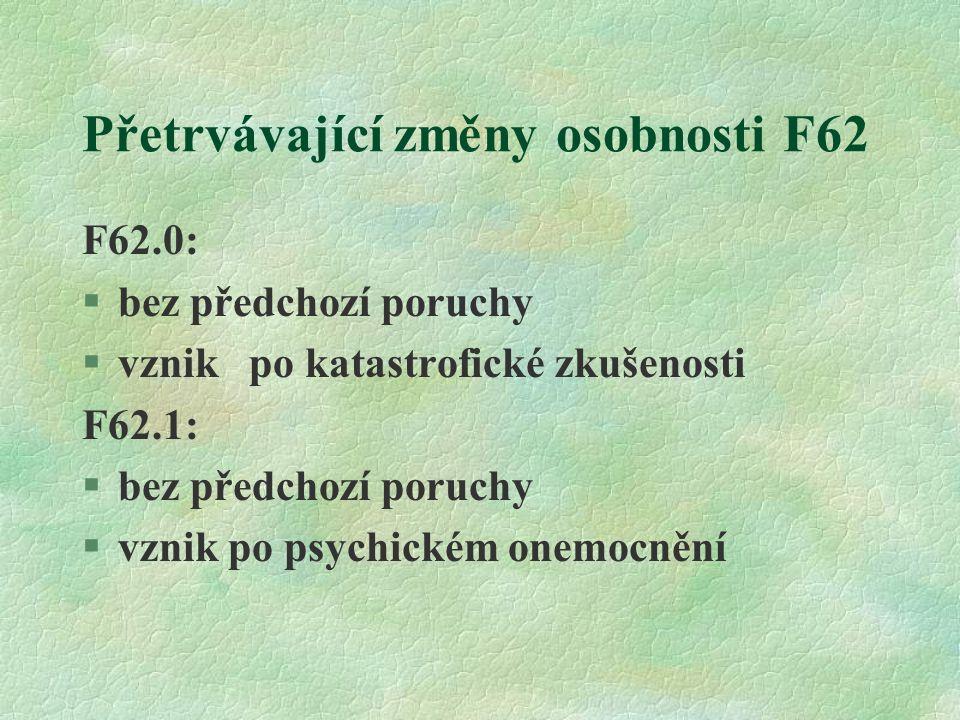 Přetrvávající změny osobnosti F62 F62.0: §bez předchozí poruchy §vznik po katastrofické zkušenosti F62.1: §bez předchozí poruchy §vznik po psychickém