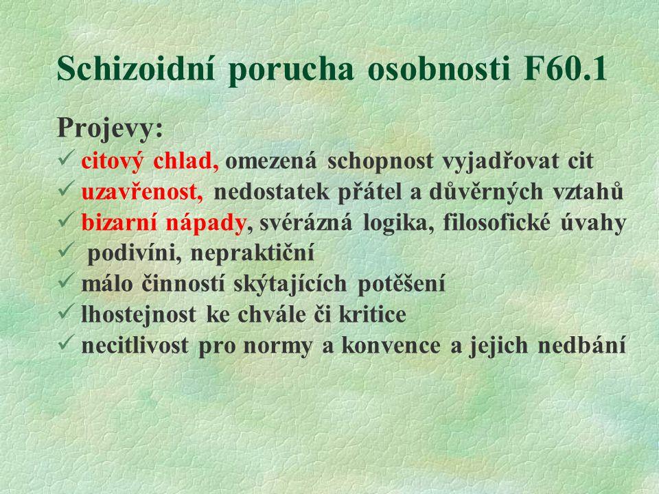 Schizoidní porucha osobnosti F60.1 Projevy: citový chlad, omezená schopnost vyjadřovat cit uzavřenost, nedostatek přátel a důvěrných vztahů bizarní ná