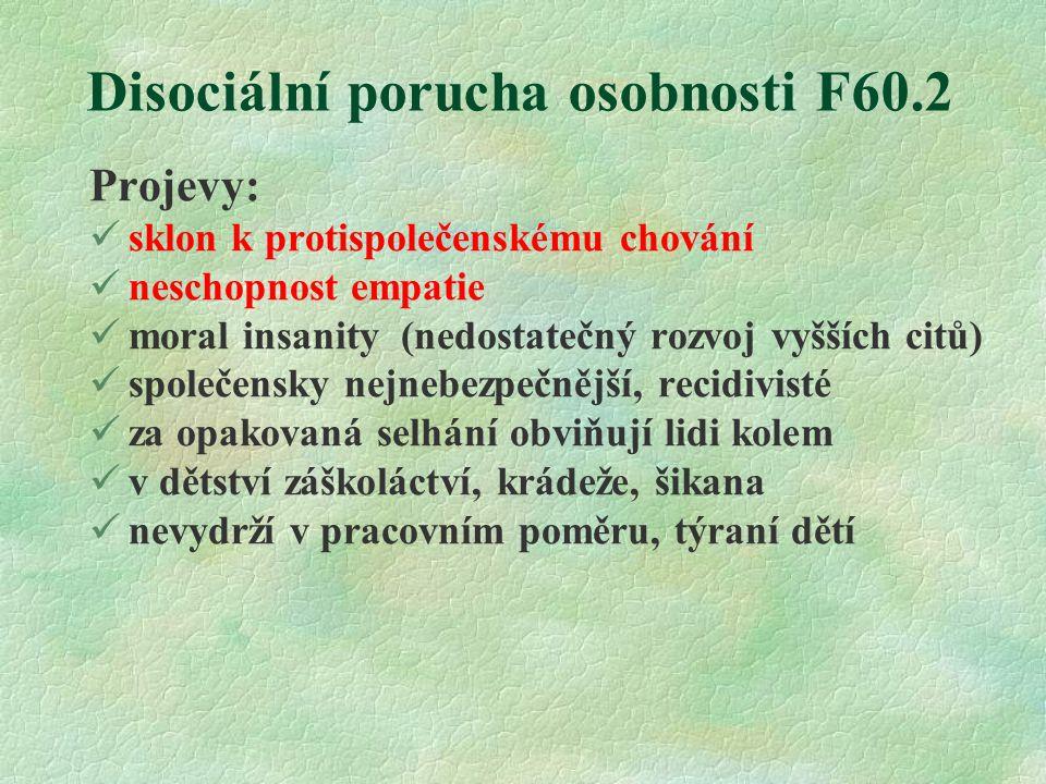 Disociální porucha osobnosti F60.2 Projevy: sklon k protispolečenskému chování neschopnost empatie moral insanity (nedostatečný rozvoj vyšších citů) s