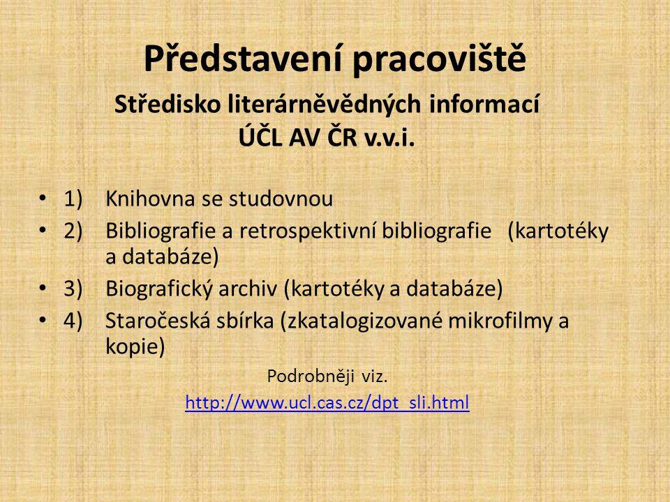 Představení pracoviště 1)Knihovna se studovnou 2)Bibliografie a retrospektivní bibliografie (kartotéky a databáze) 3)Biografický archiv (kartotéky a databáze) 4)Staročeská sbírka (zkatalogizované mikrofilmy a kopie) Podrobněji viz.