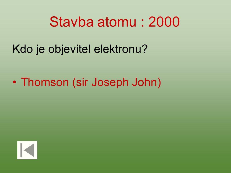 Stavba atomu : 2000 Kdo je objevitel elektronu? Thomson (sir Joseph John)