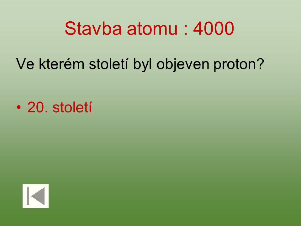 Stavba atomu : 4000 Ve kterém století byl objeven proton? 20. století