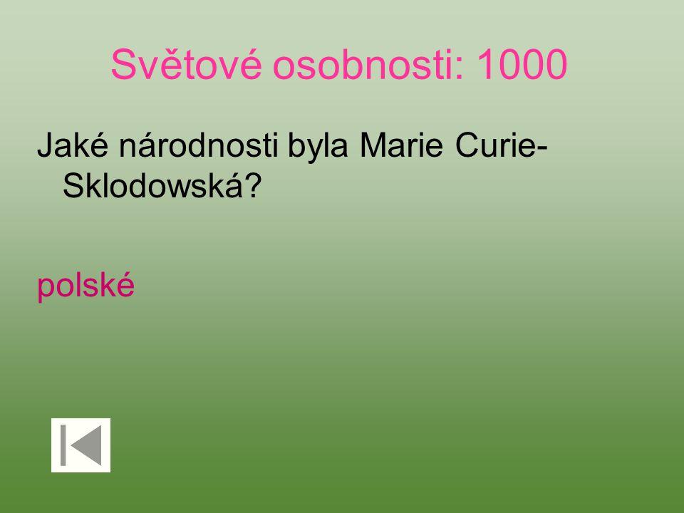 Světové osobnosti: 1000 Jaké národnosti byla Marie Curie- Sklodowská? polské