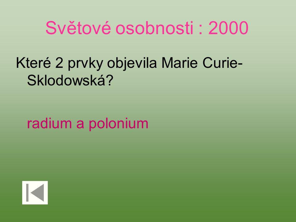 Světové osobnosti : 2000 Které 2 prvky objevila Marie Curie- Sklodowská? radium a polonium