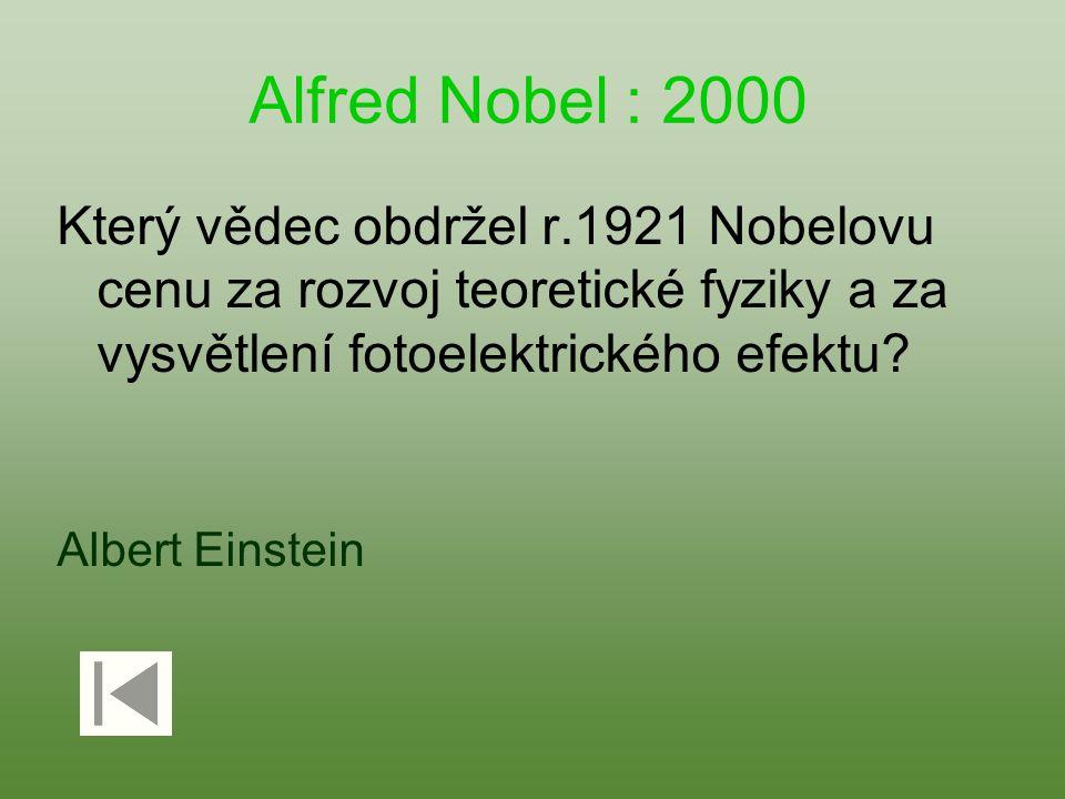 Alfred Nobel : 2000 Který vědec obdržel r.1921 Nobelovu cenu za rozvoj teoretické fyziky a za vysvětlení fotoelektrického efektu? Albert Einstein