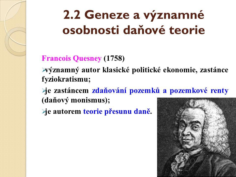 2.2 Geneze a významné osobnosti daňové teorie Francois Quesney (1758)  významný autor klasické politické ekonomie, zastánce fyziokratismu;  je zastá