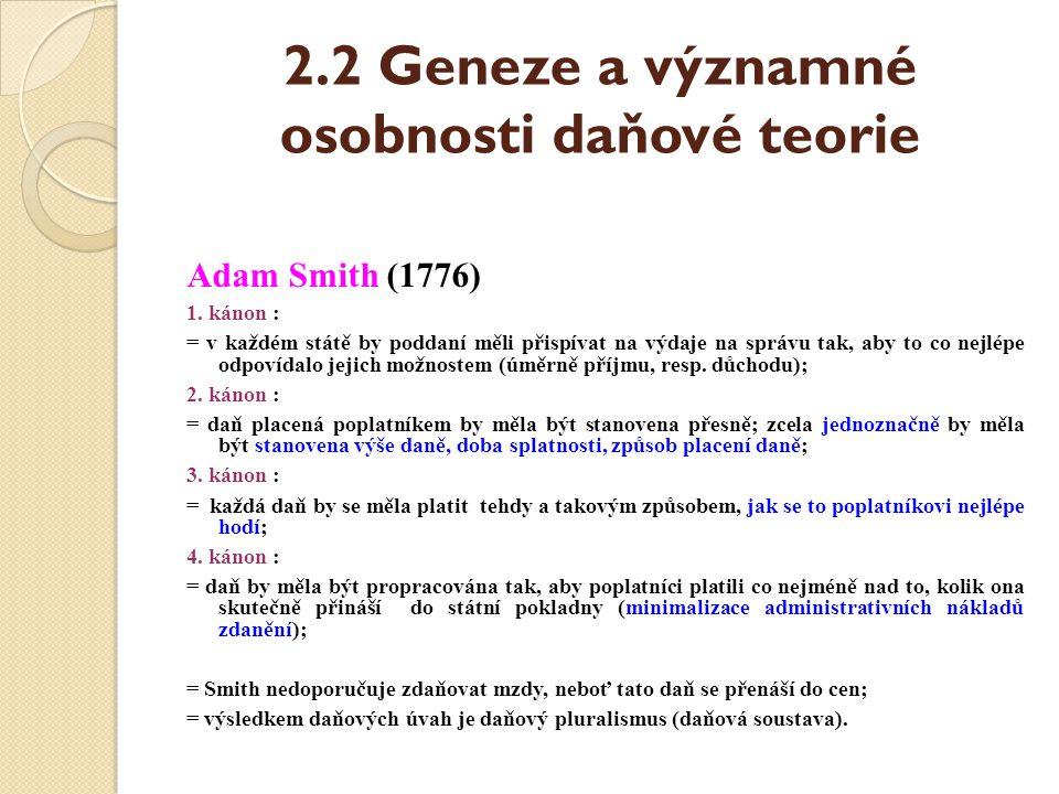 2.2 Geneze a významné osobnosti daňové teorie Adam Smith (1776) 1. kánon : = v každém státě by poddaní měli přispívat na výdaje na správu tak, aby to