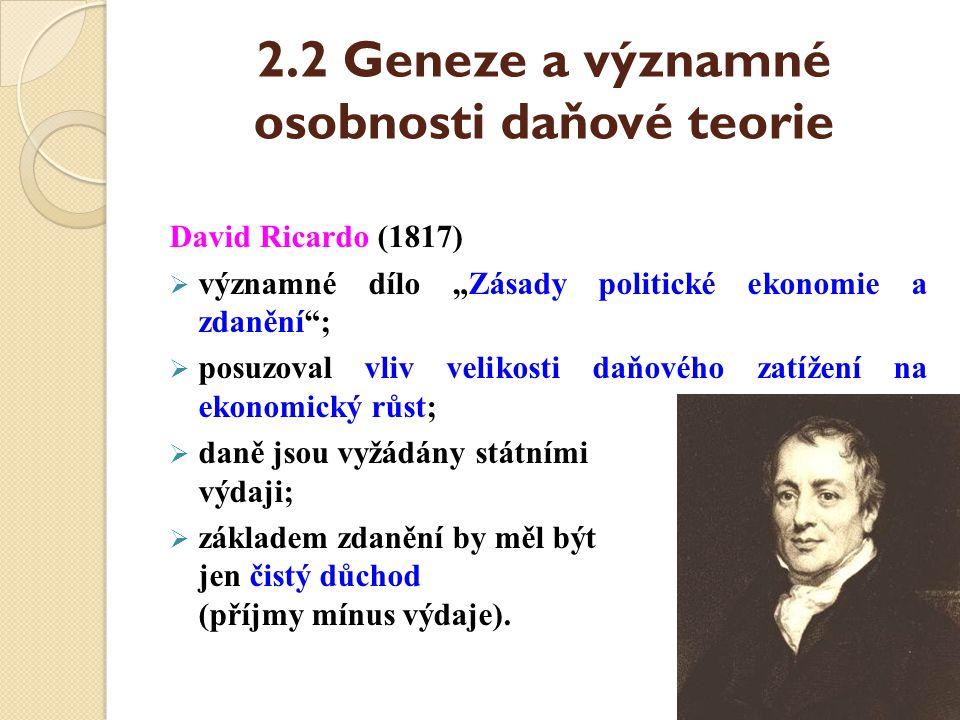"""2.2 Geneze a významné osobnosti daňové teorie David Ricardo (1817)  významné dílo """"Zásady politické ekonomie a zdanění"""";  posuzoval vliv velikosti d"""