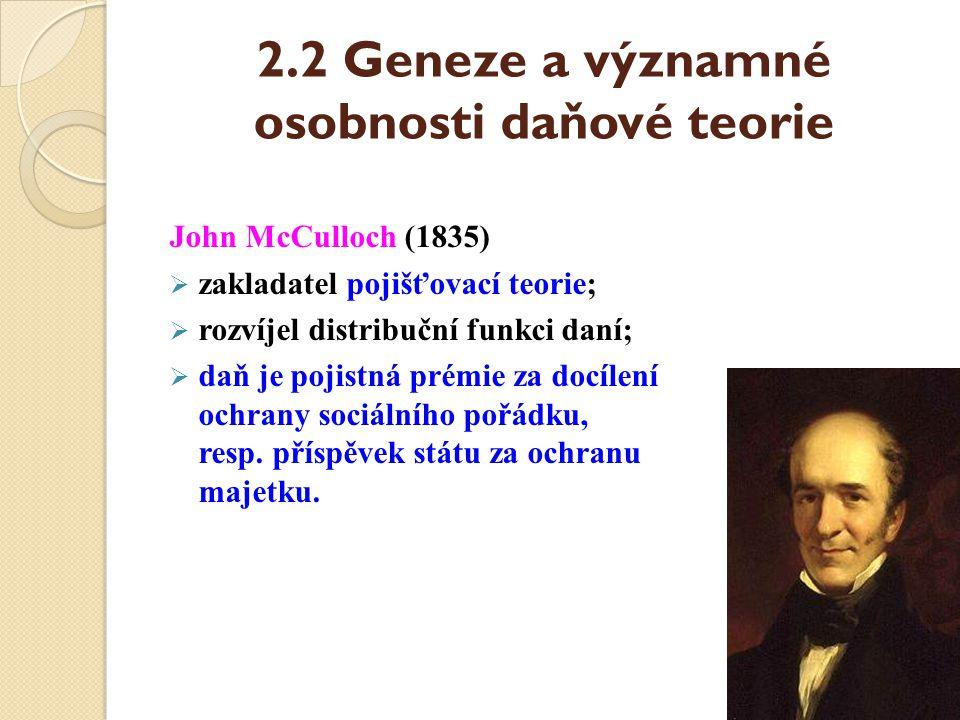 2.2 Geneze a významné osobnosti daňové teorie John McCulloch (1835)  zakladatel pojišťovací teorie;  rozvíjel distribuční funkci daní;  daň je poji