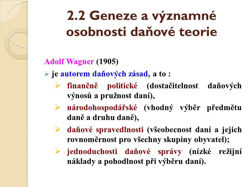 2.2 Geneze a významné osobnosti daňové teorie Adolf Wagner (1905)  je autorem daňových zásad, a to :  finančně politické (dostačitelnost daňových vý