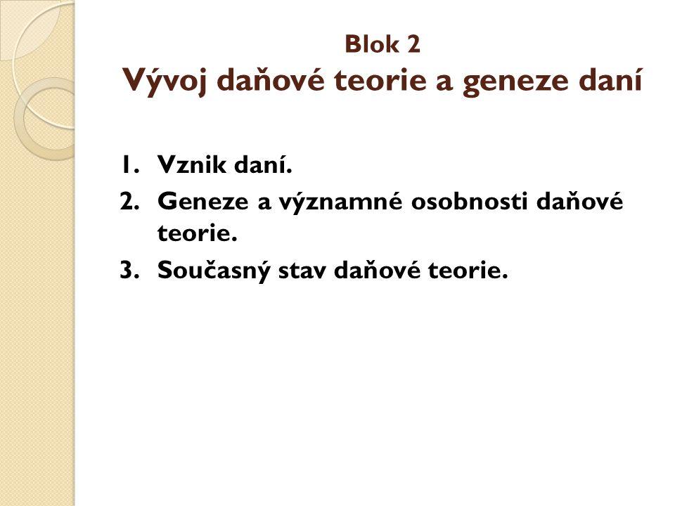 Blok 2 Vývoj daňové teorie a geneze daní 1.Vznik daní. 2.Geneze a významné osobnosti daňové teorie. 3.Současný stav daňové teorie.