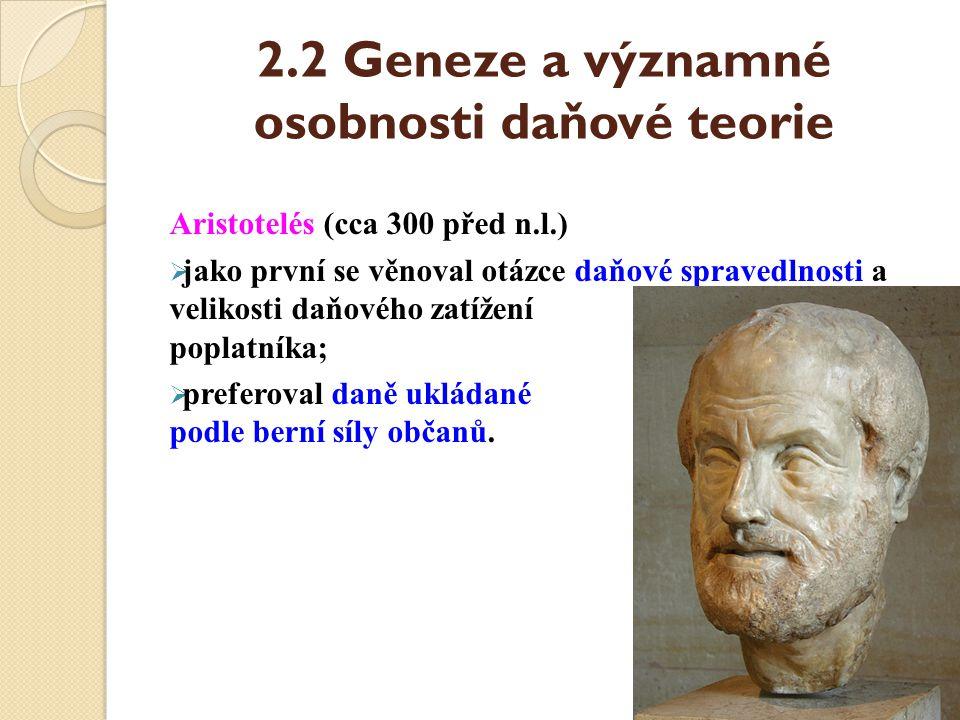 2.2 Geneze a významné osobnosti daňové teorie Aristotelés (cca 300 před n.l.)  jako první se věnoval otázce daňové spravedlnosti a velikosti daňového