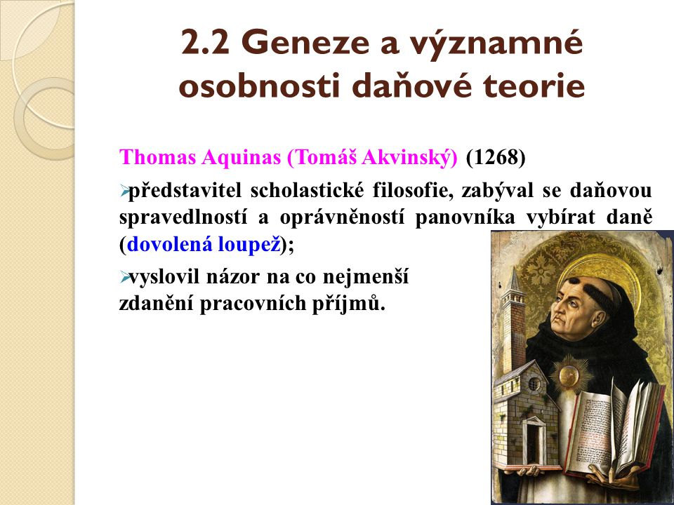 2.2 Geneze a významné osobnosti daňové teorie Thomas Aquinas (Tomáš Akvinský) (1268)  představitel scholastické filosofie, zabýval se daňovou spraved