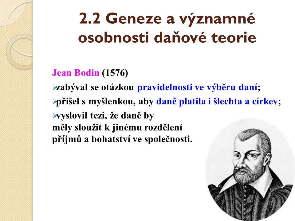 2.2 Geneze a významné osobnosti daňové teorie Jean Bodin (1576)  zabýval se otázkou pravidelnosti ve výběru daní;  přišel s myšlenkou, aby daně plat