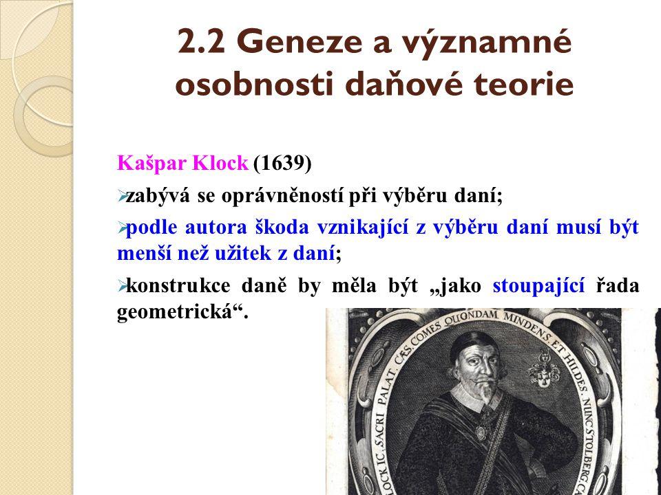 2.2 Geneze a významné osobnosti daňové teorie Kašpar Klock (1639)  zabývá se oprávněností při výběru daní;  podle autora škoda vznikající z výběru d