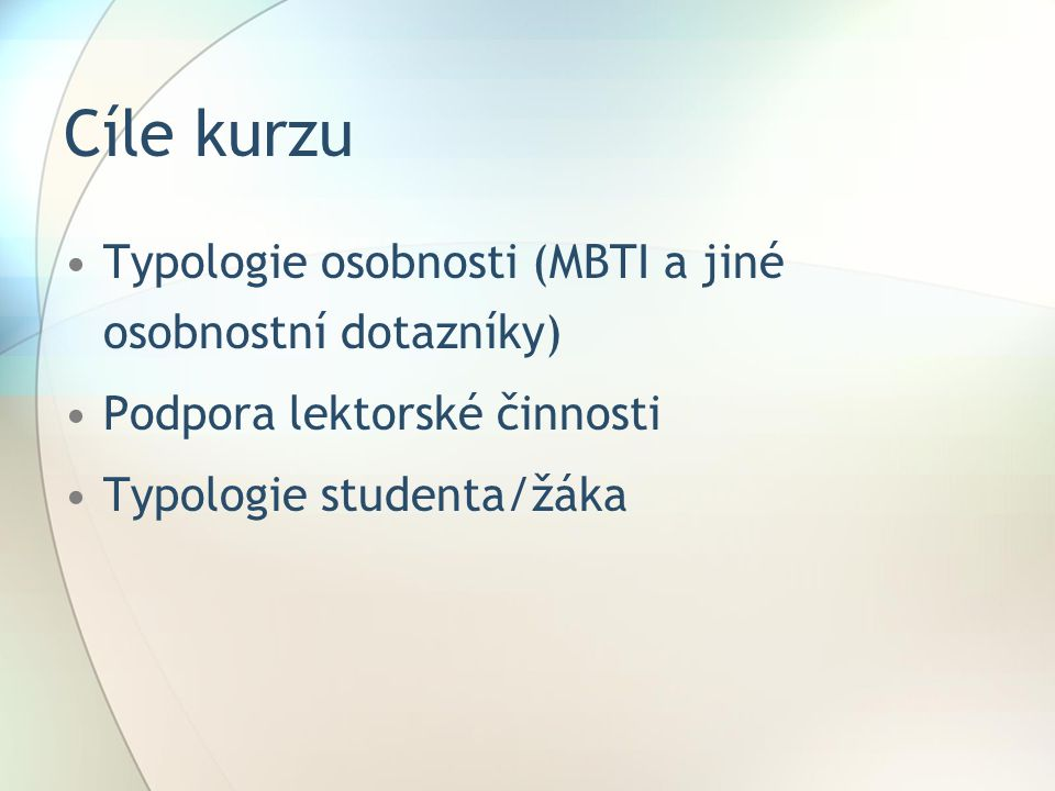 Cíle kurzu Typologie osobnosti (MBTI a jiné osobnostní dotazníky) Podpora lektorské činnosti Typologie studenta/žáka