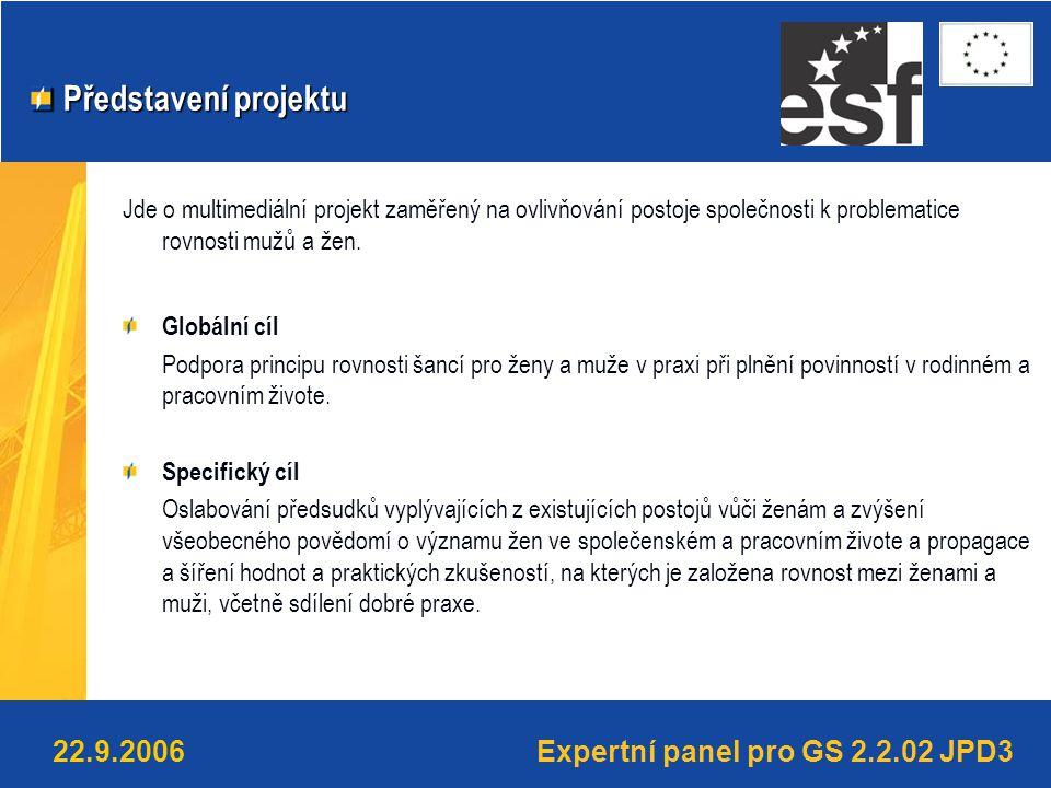 Expertní panel pro GS 2.2.02 JPD322.9.2006 Představení projektu Představení projektu Jde o multimediální projekt zaměřený na ovlivňování postoje společnosti k problematice rovnosti mužů a žen.