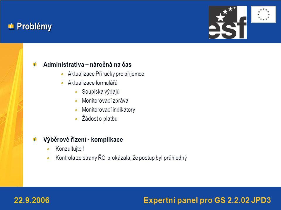 Expertní panel pro GS 2.2.02 JPD322.9.2006 Problémy Problémy Administrativa – náročná na čas Aktualizace Příručky pro příjemce Aktualizace formulářů Soupiska výdajů Monitorovací zpráva Monitorovací indikátory Žádost o platbu Výběrové řízení - komplikace Konzultujte .