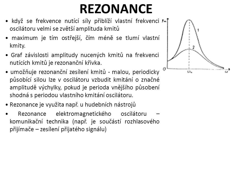 REZONANCE když se frekvence nutící síly přiblíží vlastní frekvenci oscilátoru velmi se zvětší amplituda kmitů maximum je tím ostřejší, čím méně se tlu