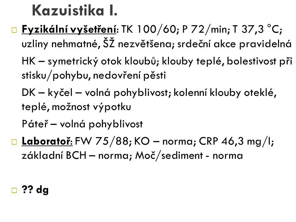 Kazuistika I.  Fyzikální vyšetření: TK 100/60; P 72/min; T 37,3 °C; uzliny nehmatné, ŠŽ nezvětšena; srdeční akce pravidelná HK – symetrický otok klou