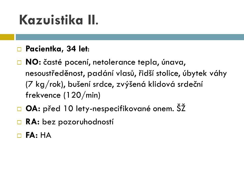 Kazuistika II.  Pacientka, 34 let:  NO: časté pocení, netolerance tepla, únava, nesoustředěnost, padání vlasů, řidší stolice, úbytek váhy (7 kg/rok)