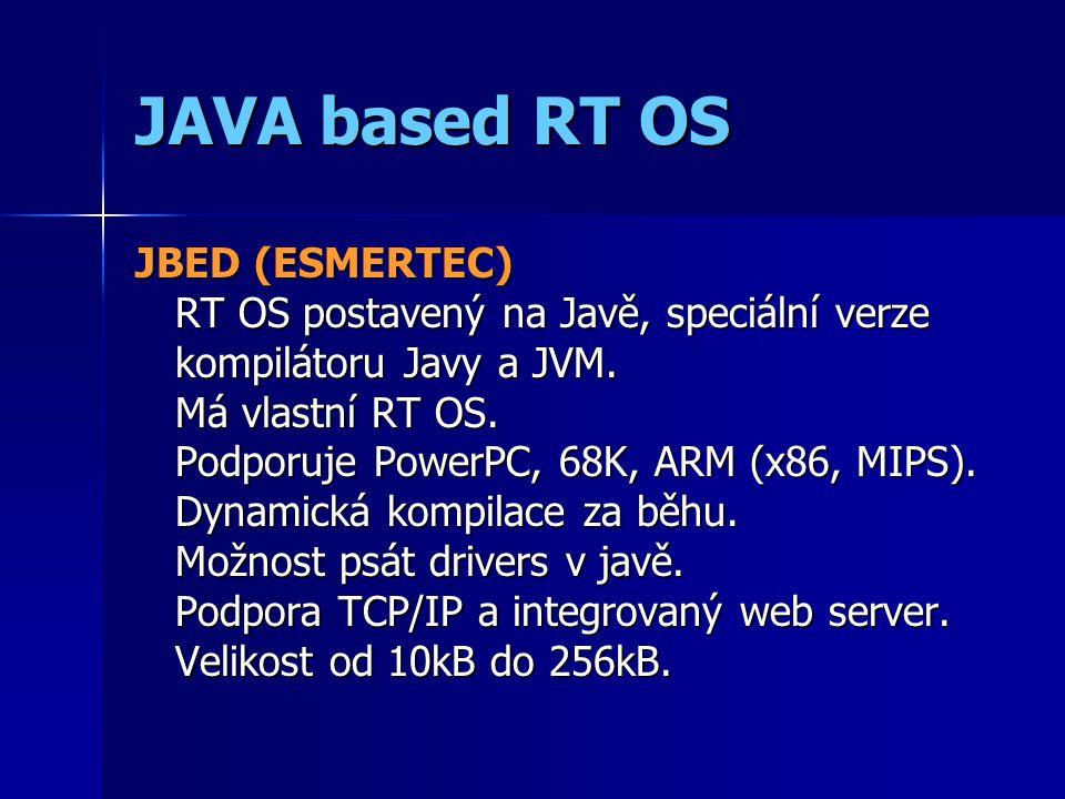 JAVA based RT OS JBED (ESMERTEC) RT OS postavený na Javě, speciální verze kompilátoru Javy a JVM.