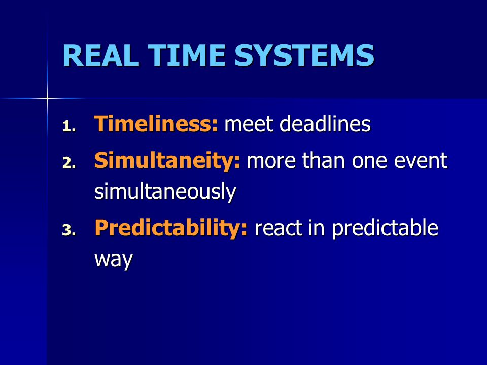 REAL TIME SYSTEMS 1.Timeliness: meet deadlines 2.
