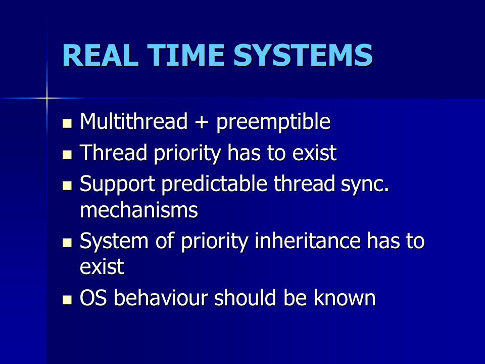 REAL TIME SYSTEMS Multithread + preemptible Multithread + preemptible Thread priority has to exist Thread priority has to exist Support predictable th