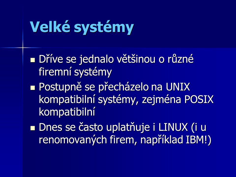 Velké systémy Dříve se jednalo většinou o různé firemní systémy Dříve se jednalo většinou o různé firemní systémy Postupně se přecházelo na UNIX kompatibilní systémy, zejména POSIX kompatibilní Postupně se přecházelo na UNIX kompatibilní systémy, zejména POSIX kompatibilní Dnes se často uplatňuje i LINUX (i u renomovaných firem, například IBM!) Dnes se často uplatňuje i LINUX (i u renomovaných firem, například IBM!)